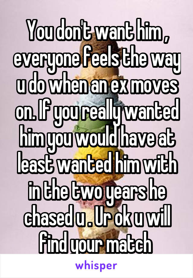 You don't want him , everyone feels the way u do when an ex moves on. If you really wanted him you would have at least wanted him with in the two years he chased u . Ur ok u will find your match