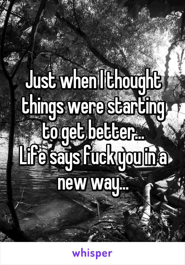 Just when I thought things were starting to get better... Life says fuck you in a new way...