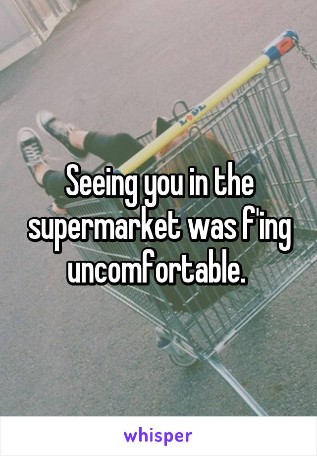 Seeing you in the supermarket was f'ing uncomfortable.