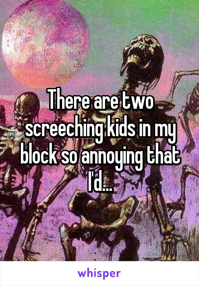 There are two screeching kids in my block so annoying that I'd...