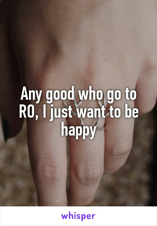 Any good who go to RO, I just want to be happy