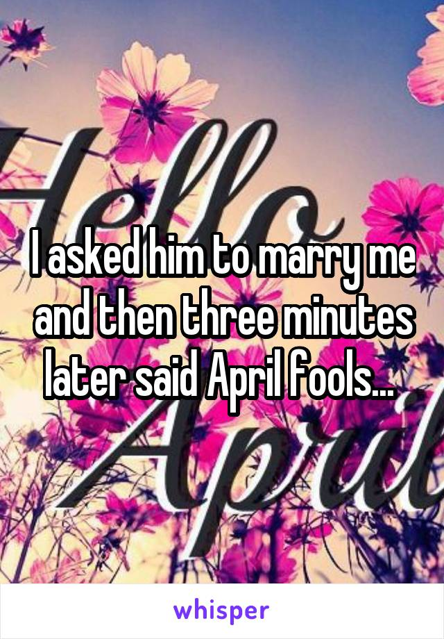 I asked him to marry me and then three minutes later said April fools...