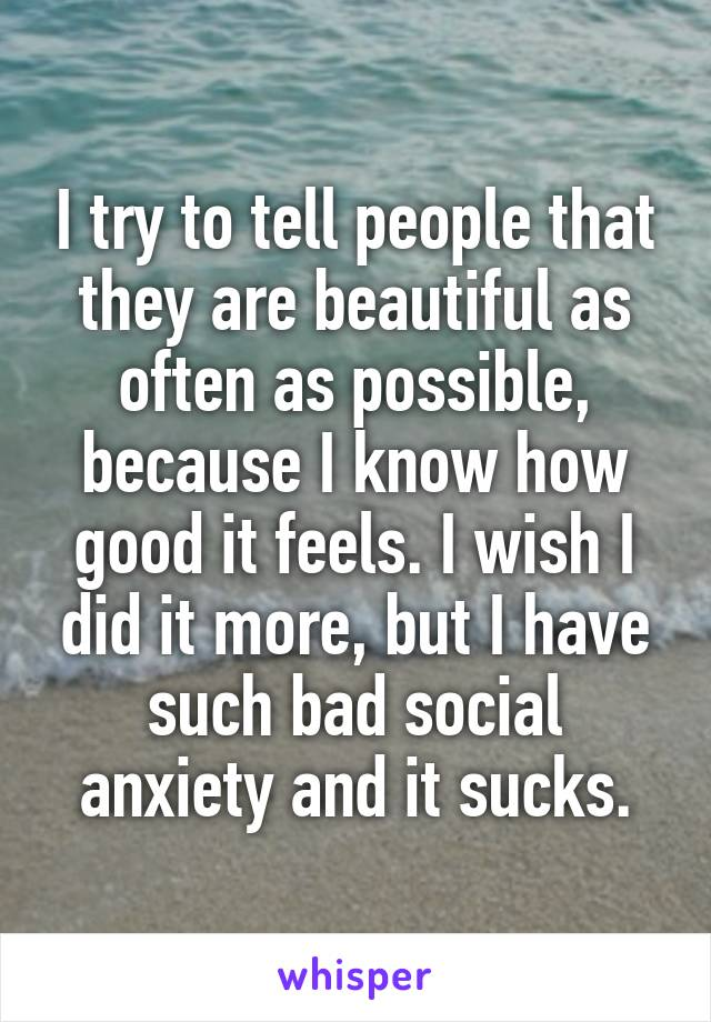 I try to tell people that they are beautiful as often as possible, because I know how good it feels. I wish I did it more, but I have such bad social anxiety and it sucks.