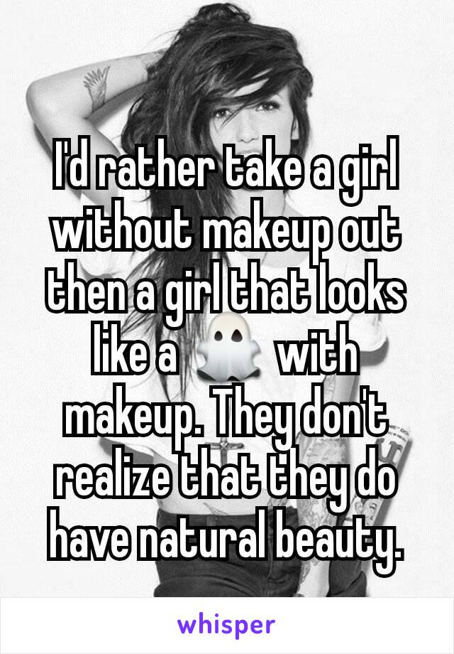 I'd rather take a girl without makeup out then a girl that looks like a 👻 with makeup. They don't realize that they do have natural beauty.