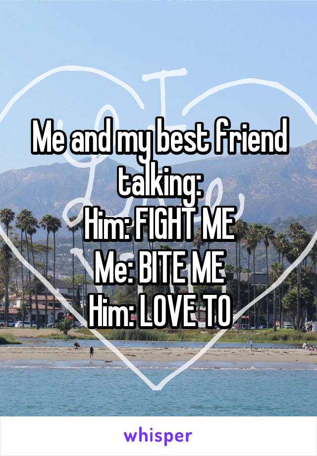 Me and my best friend talking: Him: FIGHT ME Me: BITE ME Him: LOVE TO