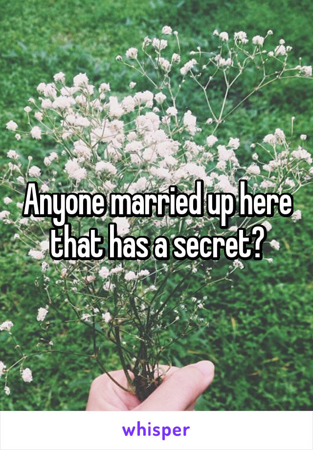 Anyone married up here that has a secret?