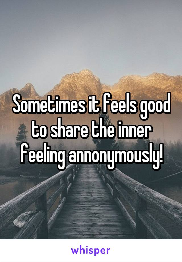 Sometimes it feels good to share the inner feeling annonymously!