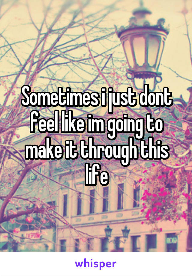 Sometimes i just dont feel like im going to make it through this life