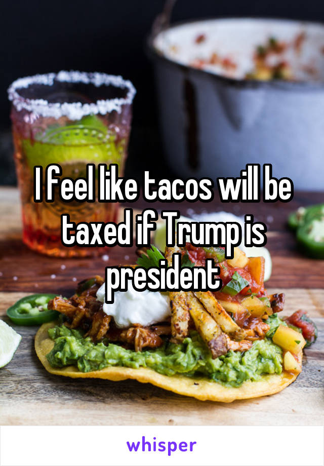 I feel like tacos will be taxed if Trump is president