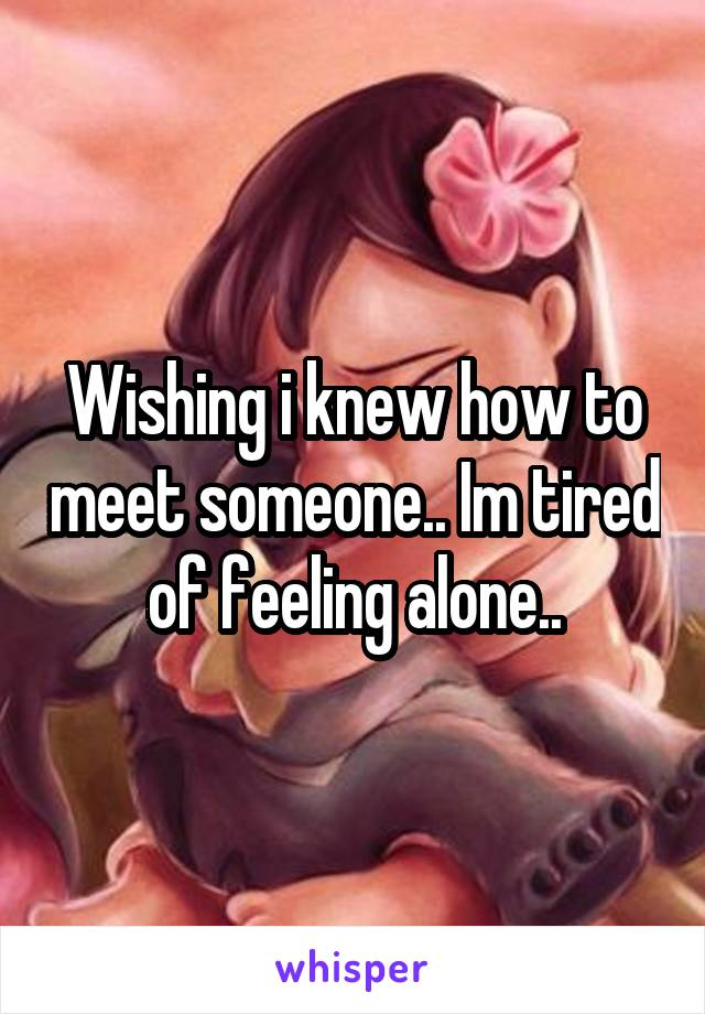 Wishing i knew how to meet someone.. Im tired of feeling alone..
