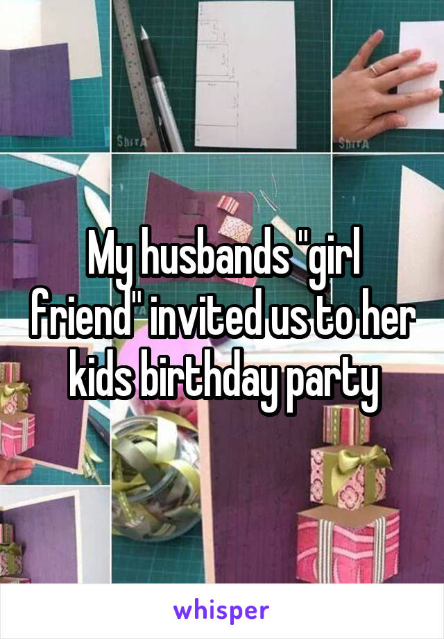 """My husbands """"girl friend"""" invited us to her kids birthday party"""
