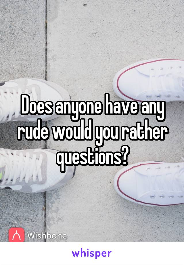 Does anyone have any rude would you rather questions?