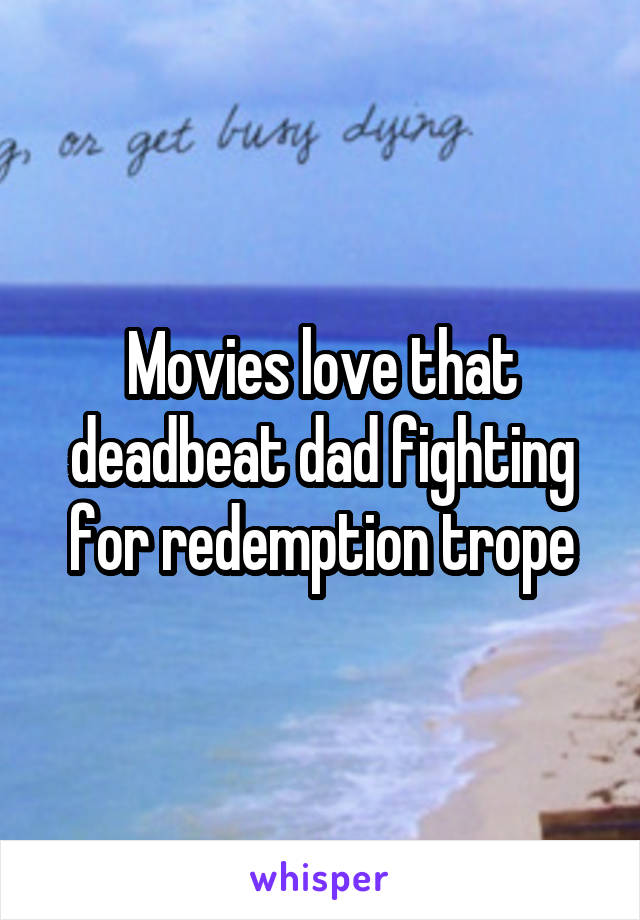 Movies love that deadbeat dad fighting for redemption trope