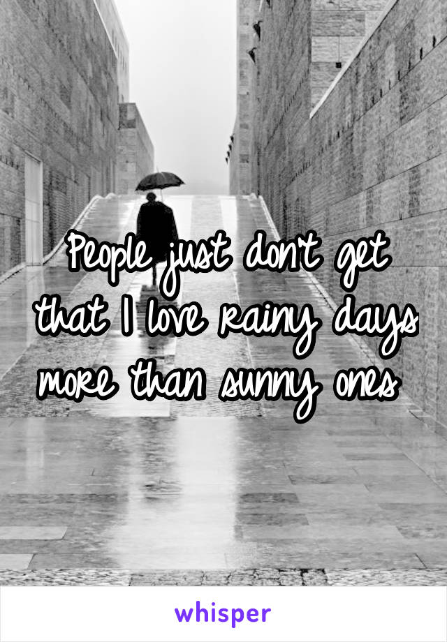 People just don't get that I love rainy days more than sunny ones