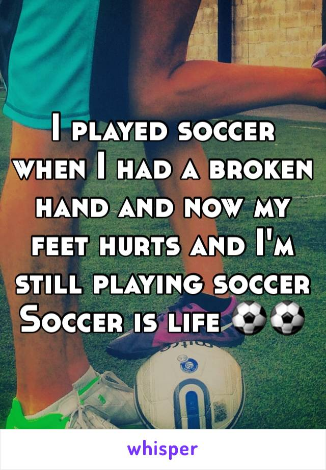 I played soccer when I had a broken hand and now my feet hurts and I'm still playing soccer  Soccer is life ⚽️⚽️