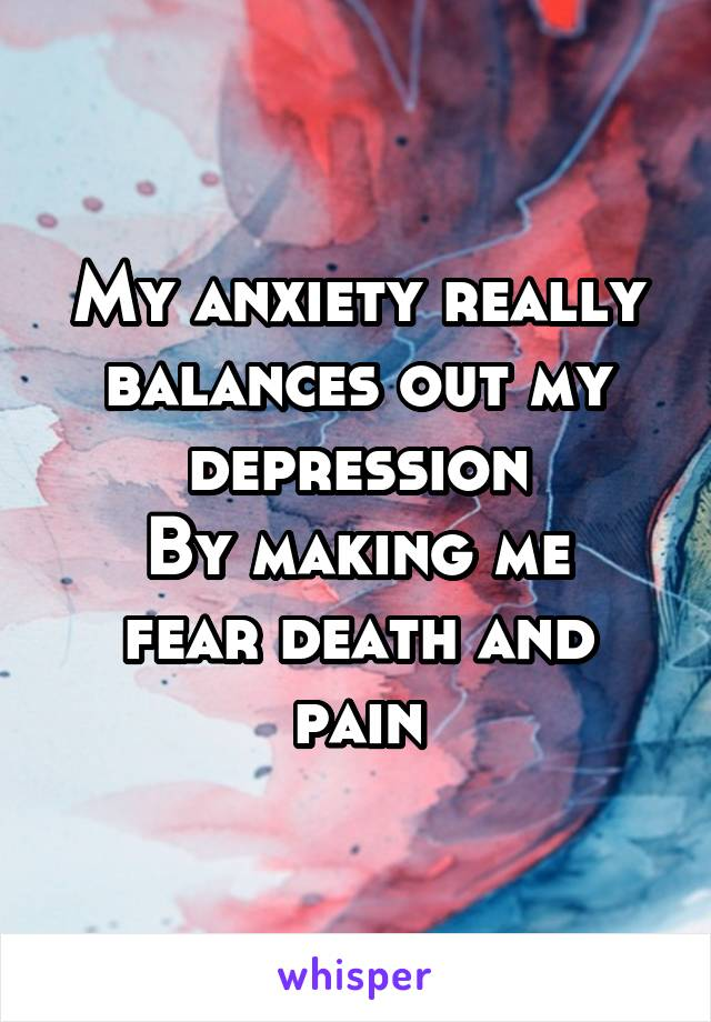 My anxiety really balances out my depression By making me fear death and pain