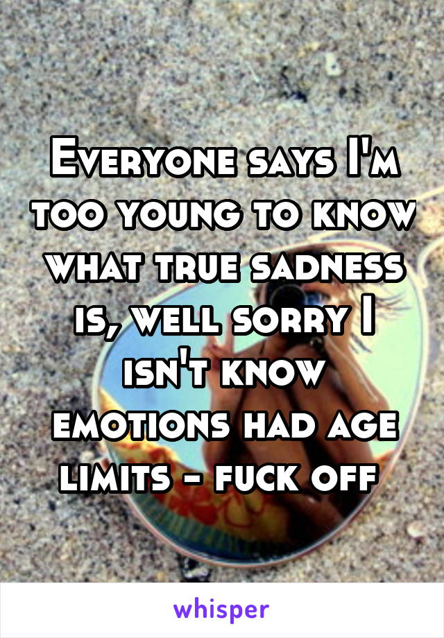 Everyone says I'm too young to know what true sadness is, well sorry I isn't know emotions had age limits - fuck off