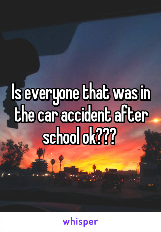 Is everyone that was in the car accident after school ok???