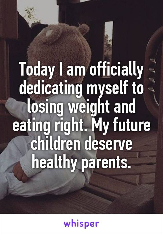 Today I am officially dedicating myself to losing weight and eating right. My future children deserve healthy parents.