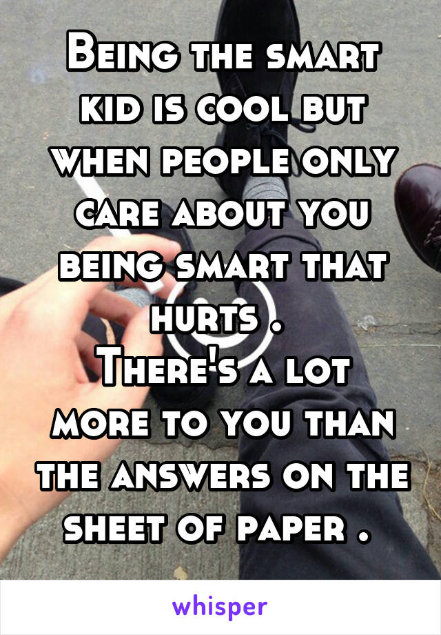 Being the smart kid is cool but when people only care about you being smart that hurts .  There's a lot more to you than the answers on the sheet of paper .