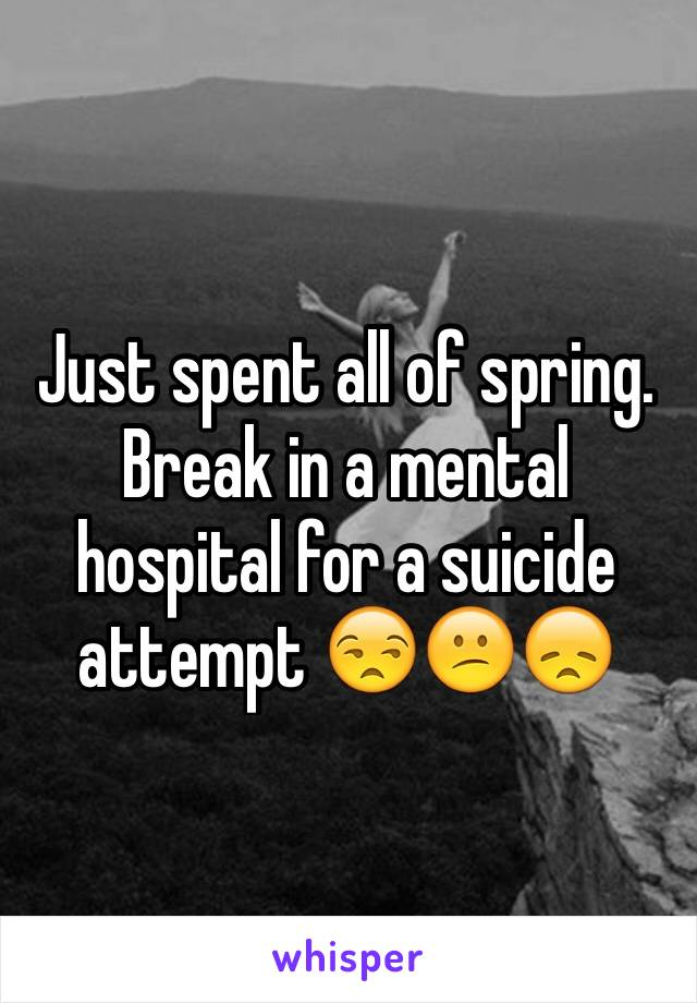 Just spent all of spring. Break in a mental hospital for a suicide attempt 😒😕😞