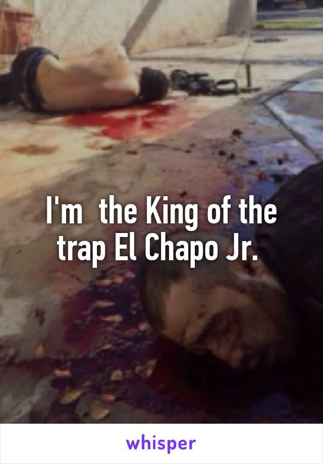 I'm  the King of the trap El Chapo Jr.