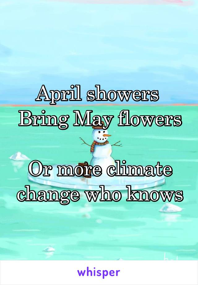 April showers  Bring May flowers  Or more climate change who knows