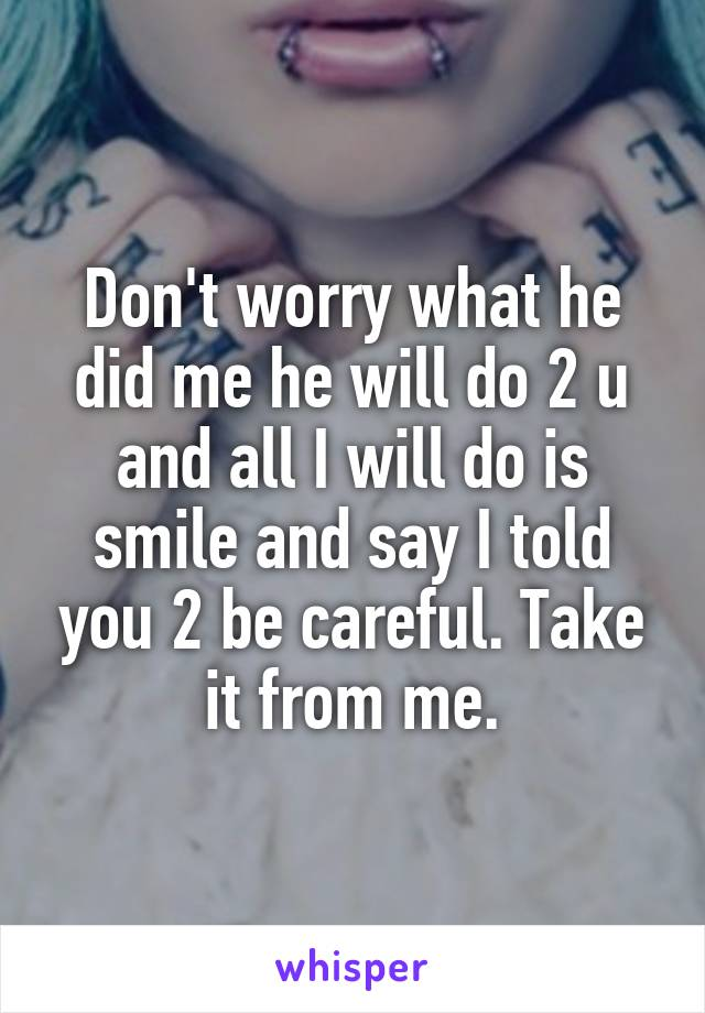 Don't worry what he did me he will do 2 u and all I will do is smile and say I told you 2 be careful. Take it from me.
