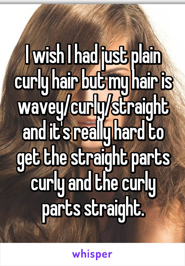 I wish I had just plain curly hair but my hair is wavey/curly/straight and it's really hard to get the straight parts curly and the curly parts straight.