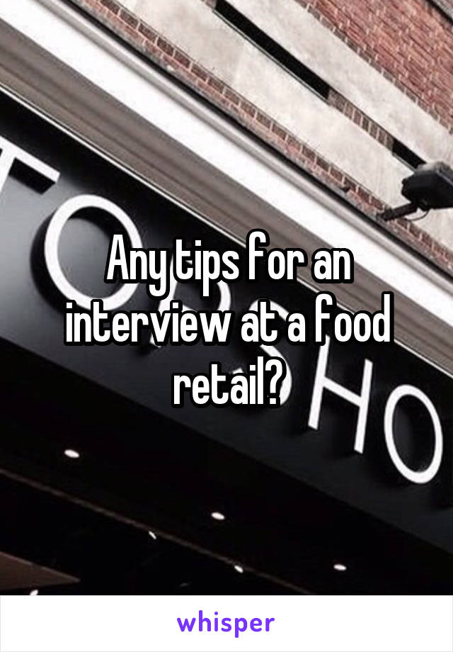 Any tips for an interview at a food retail?