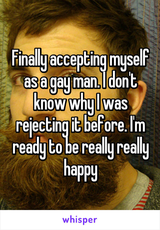 Finally accepting myself as a gay man. I don't know why I was rejecting it before. I'm ready to be really really happy
