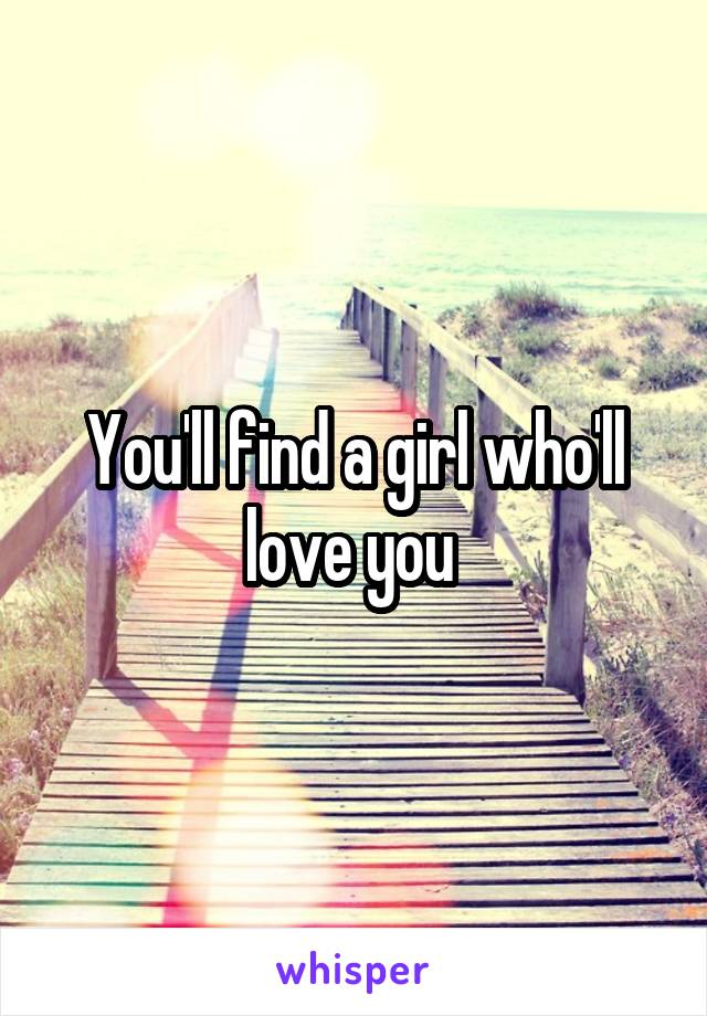 You'll find a girl who'll love you