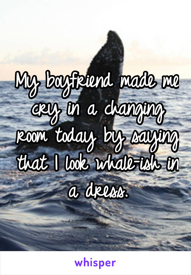 My boyfriend made me cry in a changing room today by saying that I look whale-ish in a dress.