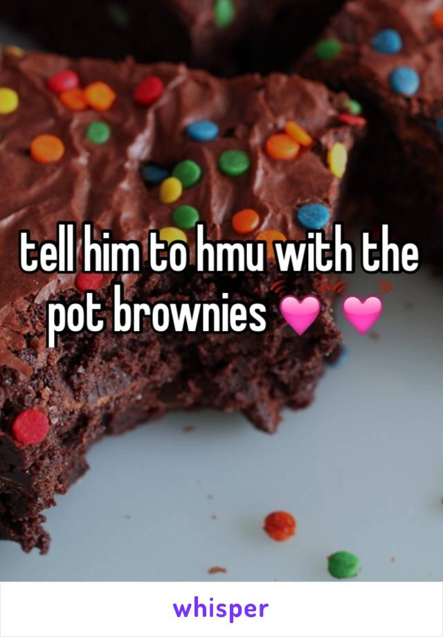tell him to hmu with the pot brownies💓💓