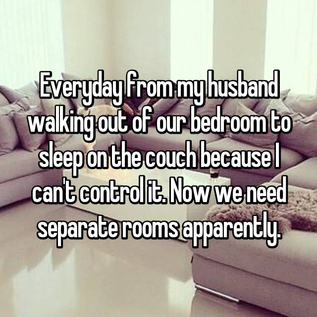 Everyday from my husband walking out of our bedroom to sleep on the couch because I can't control it. Now we need separate rooms apparently.