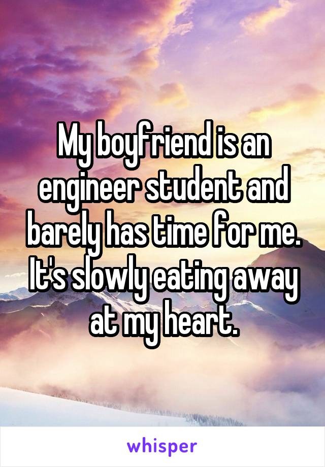My boyfriend is an engineer student and barely has time for me. It's slowly eating away at my heart.