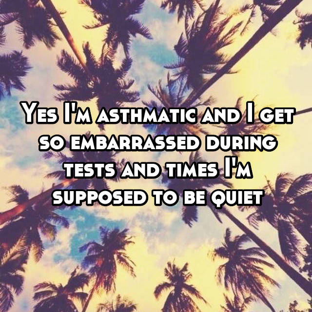Yes I'm asthmatic and I get so embarrassed during tests and times I'm supposed to be quiet