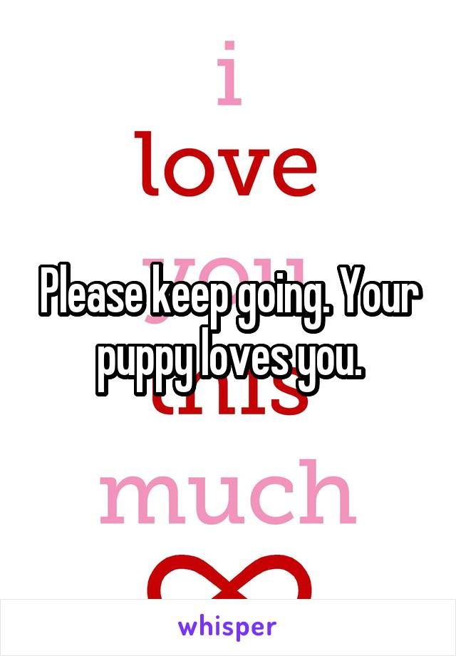 Please keep going. Your puppy loves you.