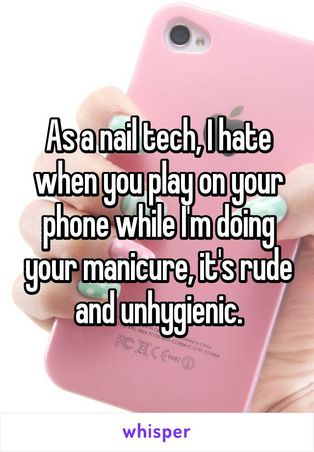 As a nail tech, I hate when you play on your phone while I'm doing your manicure, it's rude and unhygienic.