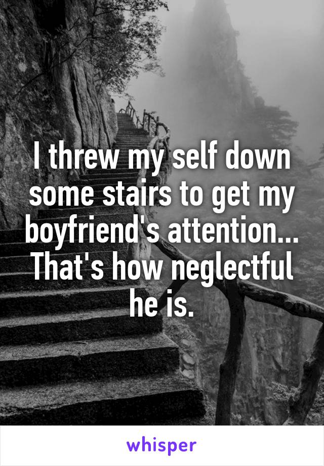 I threw my self down some stairs to get my boyfriend's attention... That's how neglectful he is.