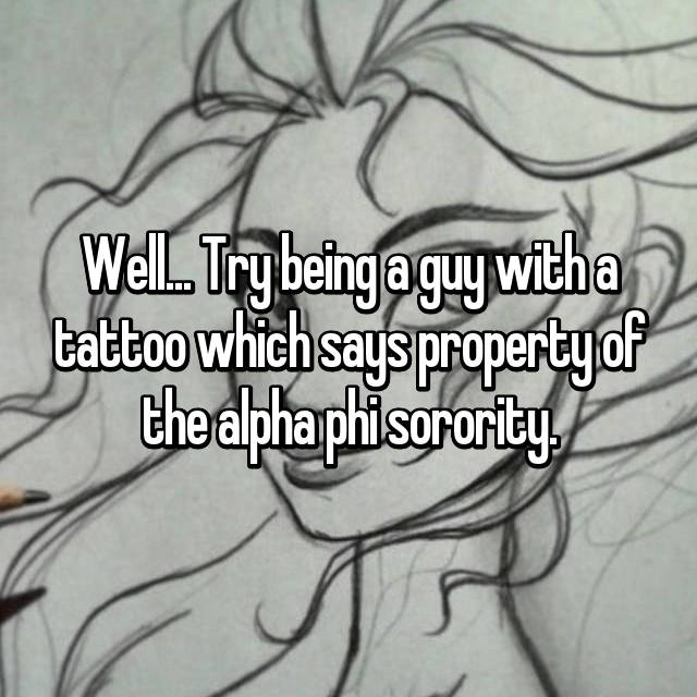 Well... Try being a guy with a tattoo which says property of the alpha phi sorority.