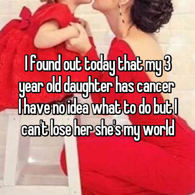 I found out today that my 3 year old daughter has cancer  I have no idea what to do but I can't lose her she's my world