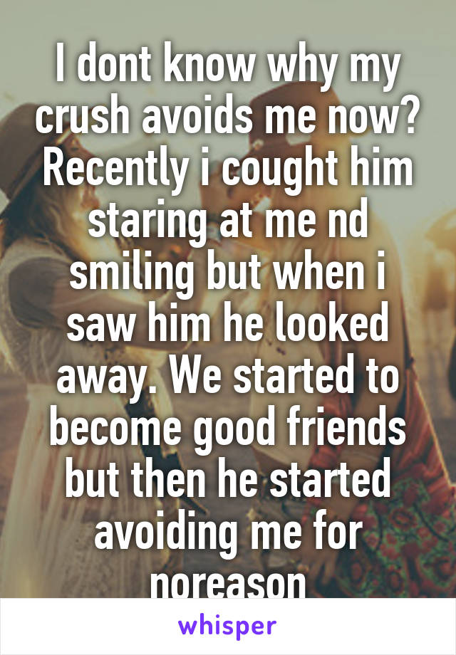 I dont know why my crush avoids me now? Recently i cought