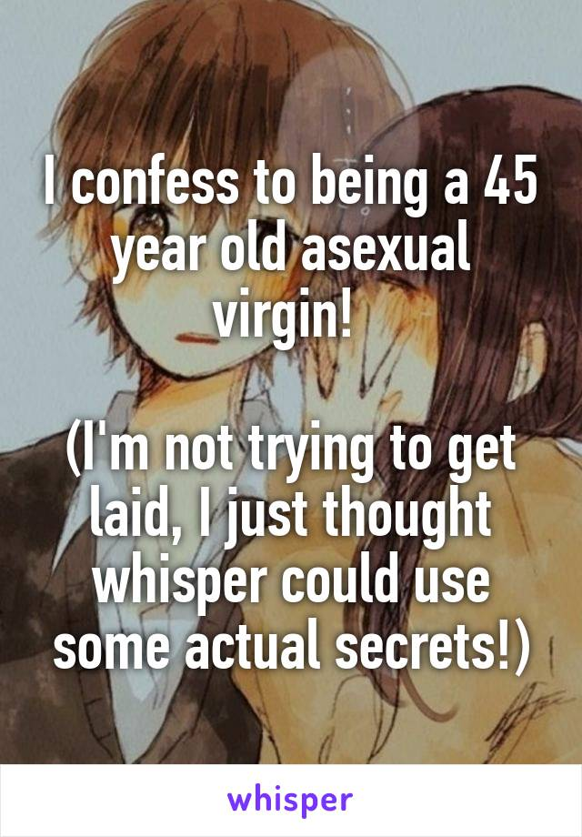 I confess to being a 45 year old asexual virgin!   (I'm not trying to get laid, I just thought whisper could use some actual secrets!)