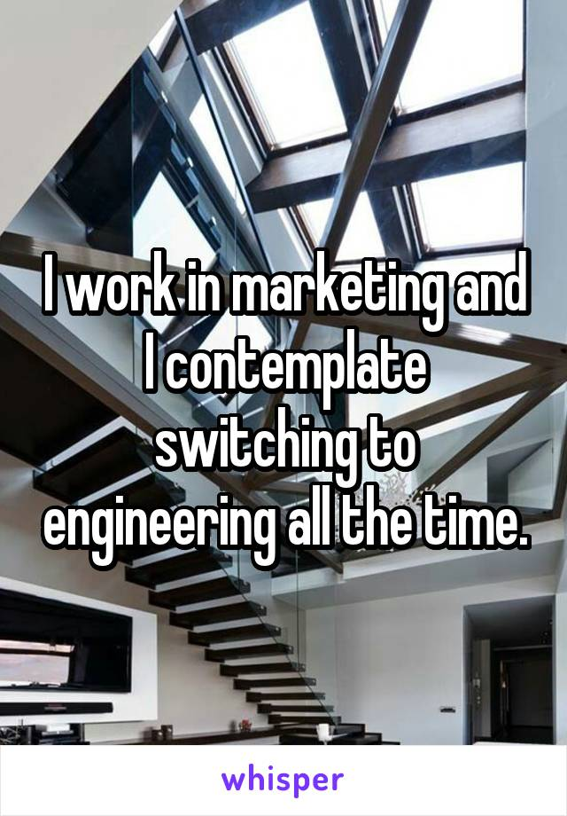 I work in marketing and I contemplate switching to engineering all the time.