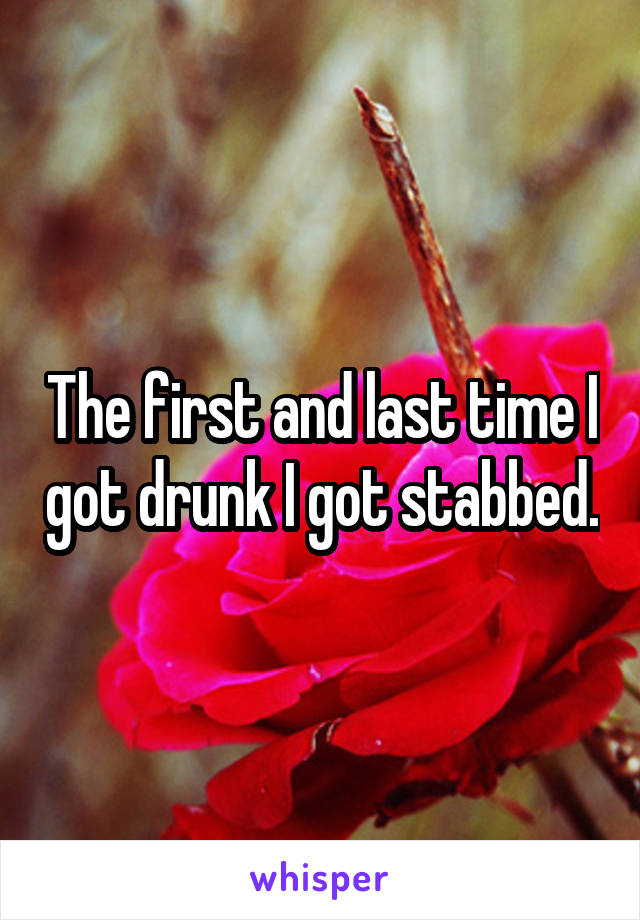 The first and last time I got drunk I got stabbed.