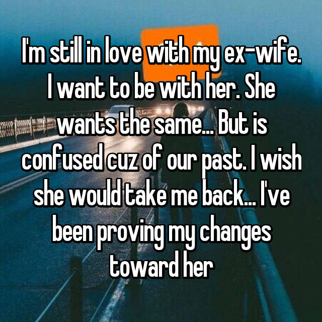 I'm still in love with my ex-wife. I want to be with her. She wants the same... But is confused cuz of our past. I wish she would take me back... I've been proving my changes toward her
