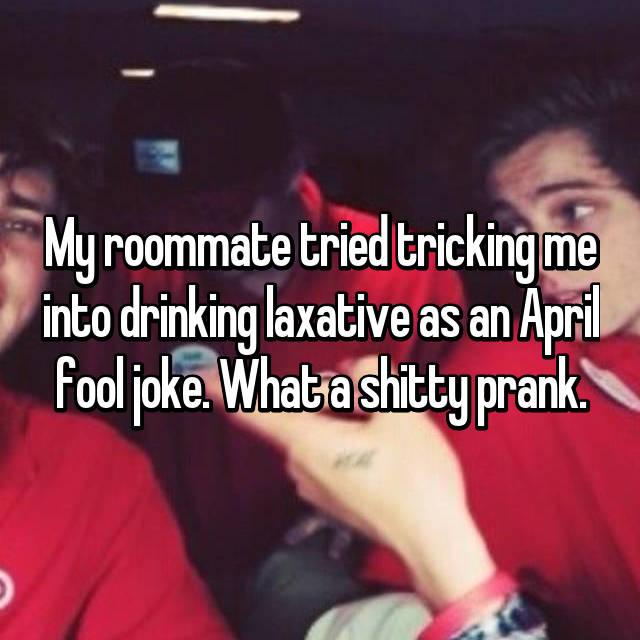 My roommate tried tricking me into drinking laxative as an April fool joke. What a shitty prank.
