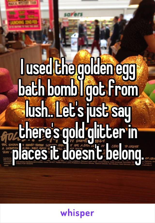 I used the golden egg bath bomb I got from lush.. Let's just say there's gold glitter in places it doesn't belong.