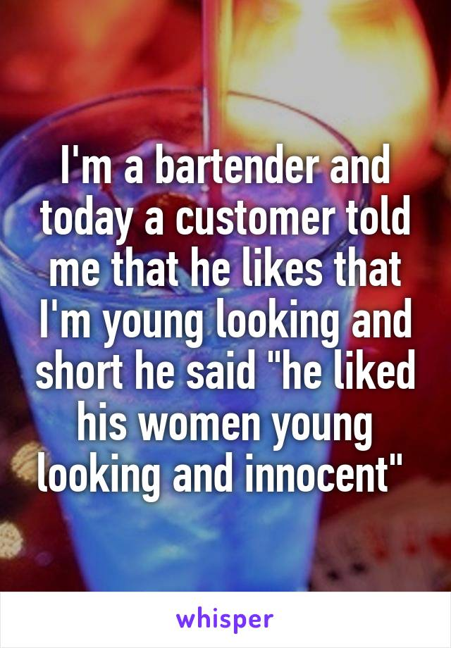 """I'm a bartender and today a customer told me that he likes that I'm young looking and short he said """"he liked his women young looking and innocent"""""""